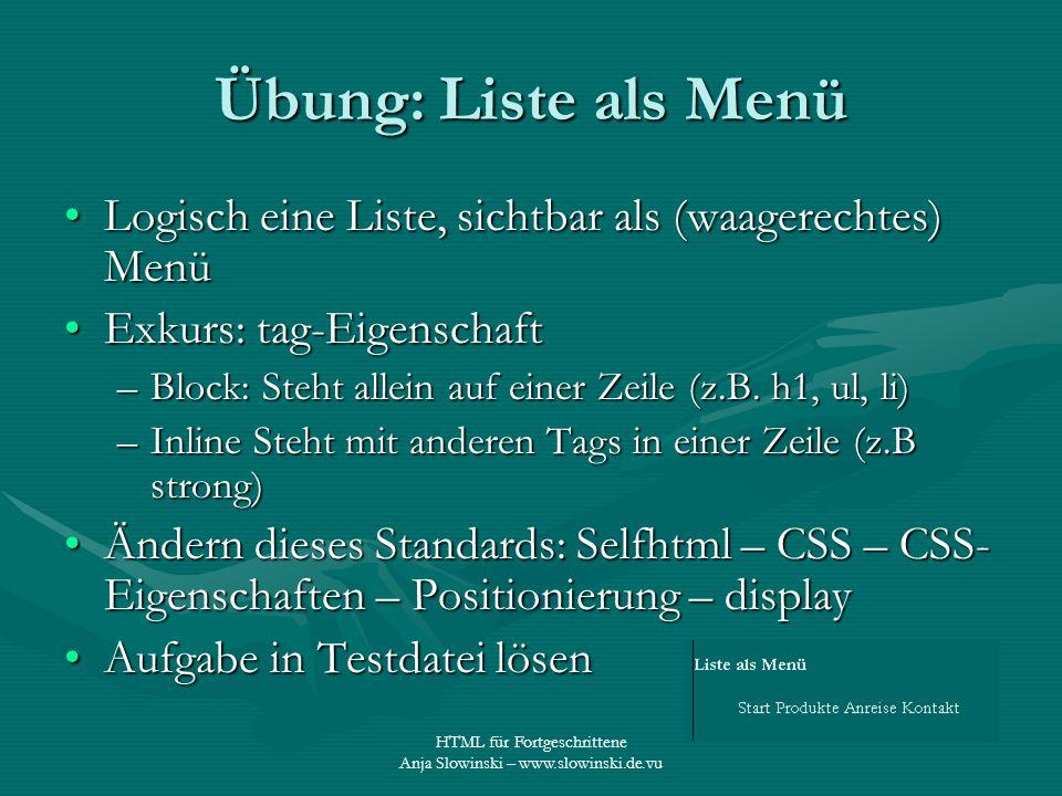 HTML für Fortgeschrittene Anja Slowinski – www.slowinski.de.vu Übung: Liste als Menü Logisch eine Liste, sichtbar als (waagerechtes) MenüLogisch eine