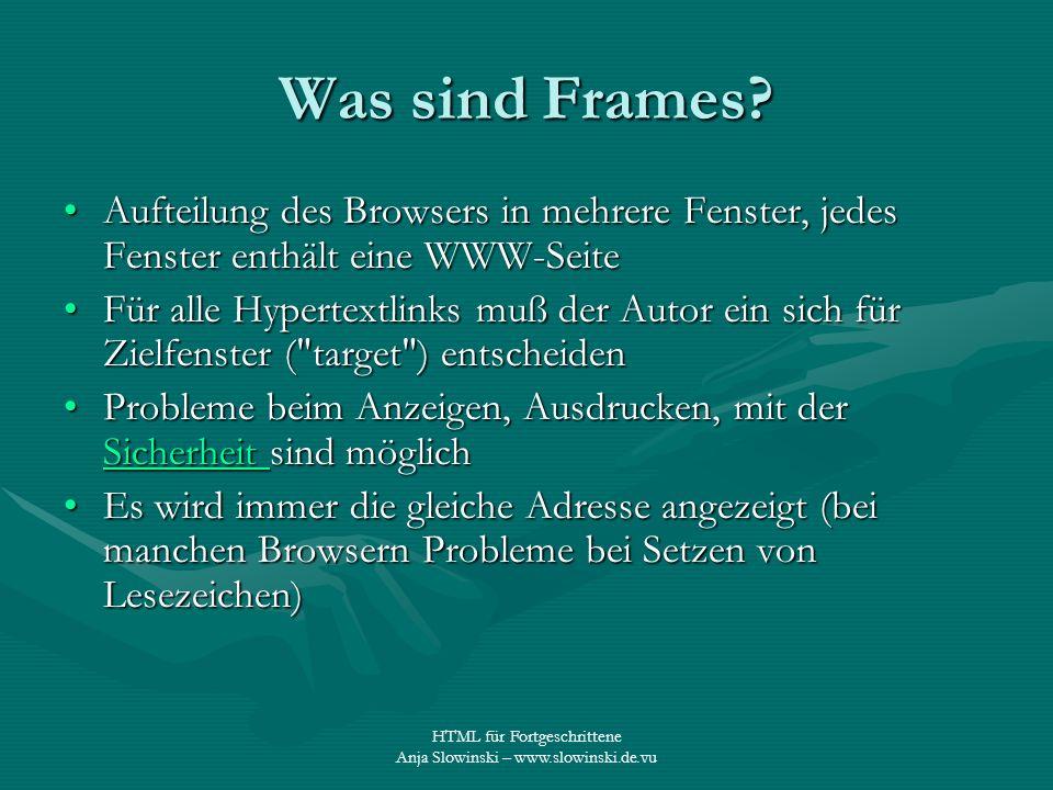 HTML für Fortgeschrittene Anja Slowinski – www.slowinski.de.vu Was sind Frames? Aufteilung des Browsers in mehrere Fenster, jedes Fenster enthält eine