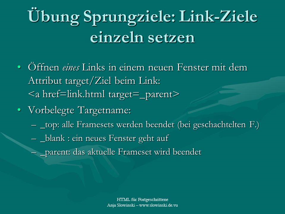 HTML für Fortgeschrittene Anja Slowinski – www.slowinski.de.vu Übung Sprungziele: Link-Ziele einzeln setzen Öffnen eines Links in einem neuen Fenster