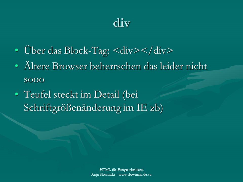 HTML für Fortgeschrittene Anja Slowinski – www.slowinski.de.vu div Über das Block-Tag: Über das Block-Tag: Ältere Browser beherrschen das leider nicht