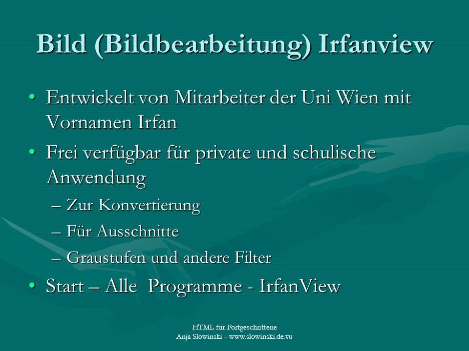 HTML für Fortgeschrittene Anja Slowinski – www.slowinski.de.vu Bild (Bildbearbeitung) Irfanview Entwickelt von Mitarbeiter der Uni Wien mit Vornamen I