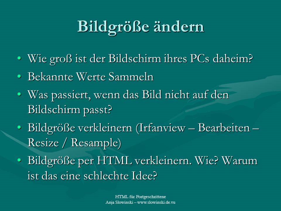 HTML für Fortgeschrittene Anja Slowinski – www.slowinski.de.vu Bildgröße ändern Wie groß ist der Bildschirm ihres PCs daheim?Wie groß ist der Bildschi