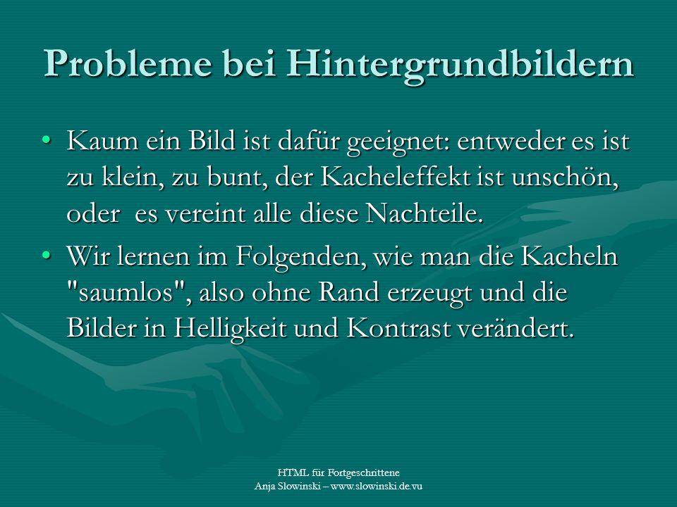 HTML für Fortgeschrittene Anja Slowinski – www.slowinski.de.vu Probleme bei Hintergrundbildern Kaum ein Bild ist dafür geeignet: entweder es ist zu kl