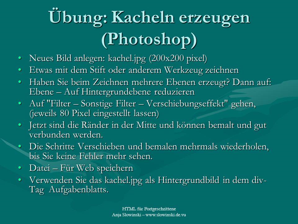 HTML für Fortgeschrittene Anja Slowinski – www.slowinski.de.vu Übung: Kacheln erzeugen (Photoshop) Neues Bild anlegen: kachel.jpg (200x200 pixel)Neues