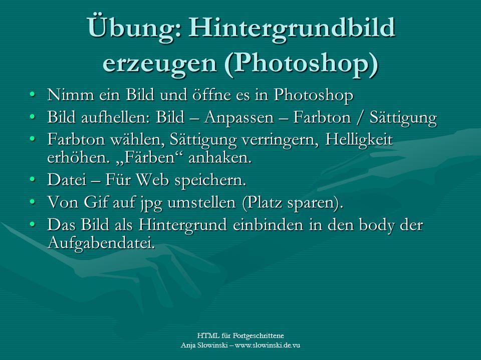 HTML für Fortgeschrittene Anja Slowinski – www.slowinski.de.vu Übung: Hintergrundbild erzeugen (Photoshop) Nimm ein Bild und öffne es in PhotoshopNimm