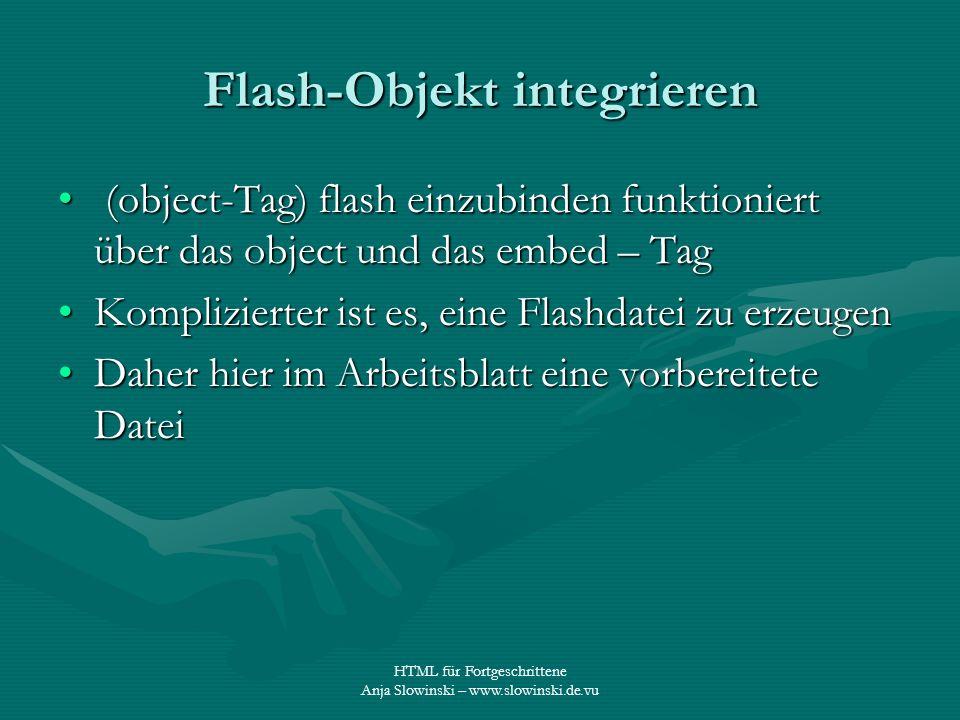 HTML für Fortgeschrittene Anja Slowinski – www.slowinski.de.vu Flash-Objekt integrieren (object-Tag) flash einzubinden funktioniert über das object un