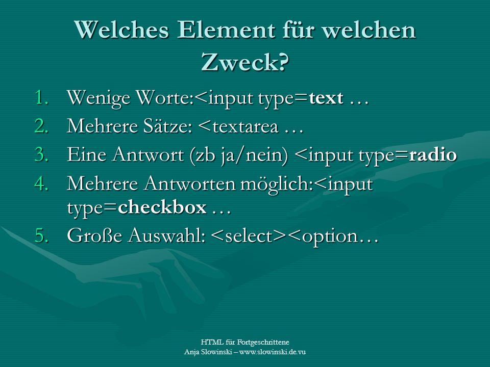 HTML für Fortgeschrittene Anja Slowinski – www.slowinski.de.vu Welches Element für welchen Zweck? 1.Wenige Worte:<input type=text … 2.Mehrere Sätze: <