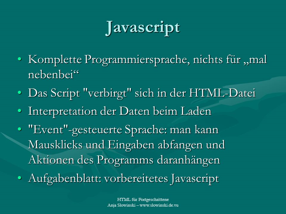 HTML für Fortgeschrittene Anja Slowinski – www.slowinski.de.vu Javascript Komplette Programmiersprache, nichts für mal nebenbeiKomplette Programmiersp