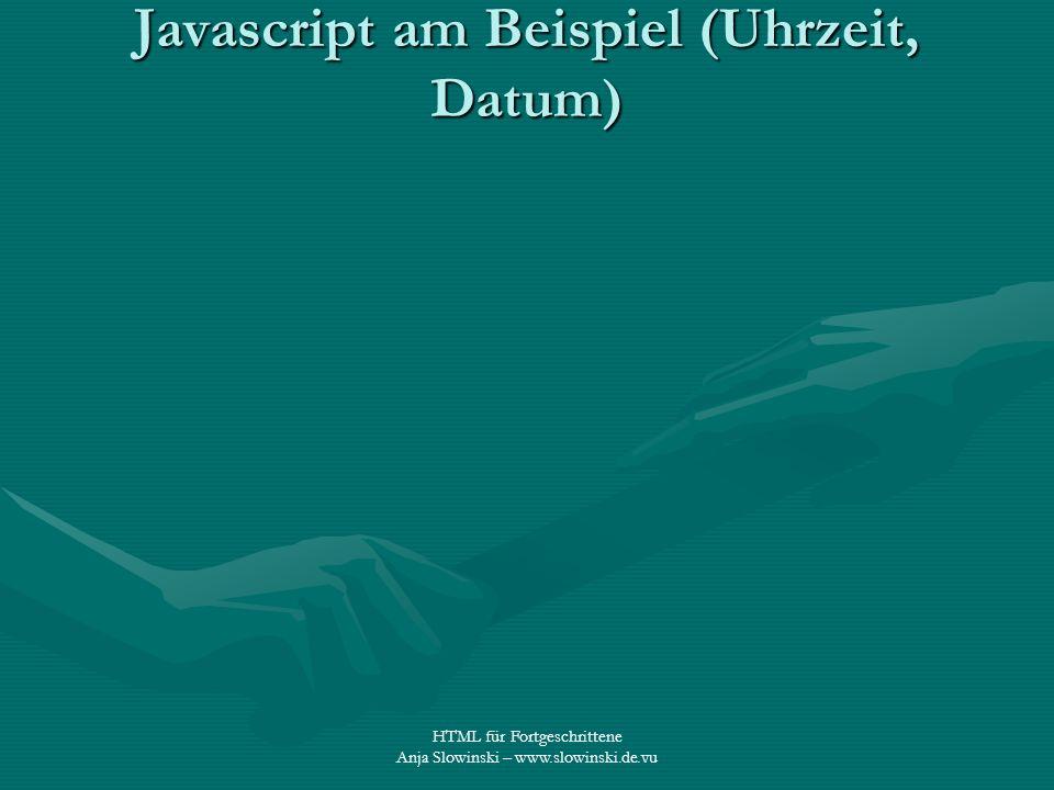HTML für Fortgeschrittene Anja Slowinski – www.slowinski.de.vu Javascript am Beispiel (Uhrzeit, Datum)