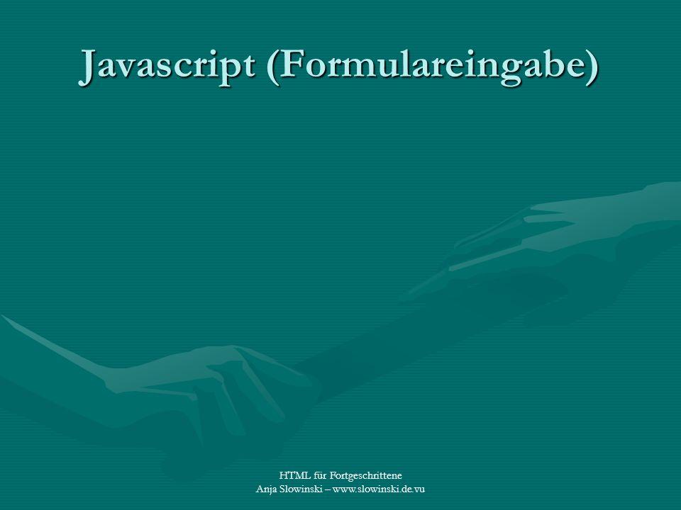 HTML für Fortgeschrittene Anja Slowinski – www.slowinski.de.vu Javascript (Formulareingabe)