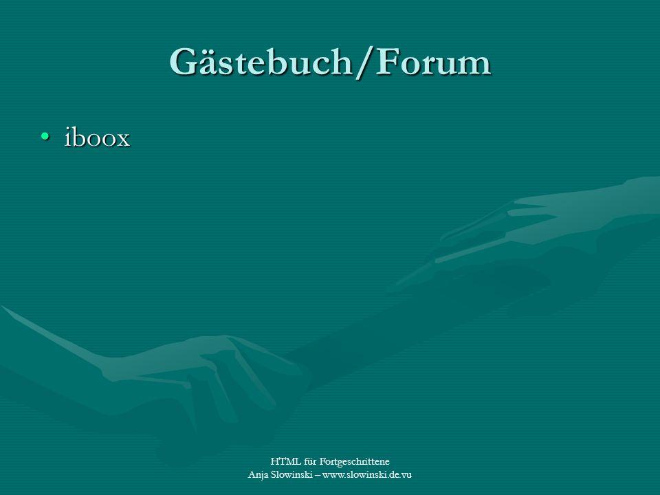 HTML für Fortgeschrittene Anja Slowinski – www.slowinski.de.vu Gästebuch/Forum ibooxiboox