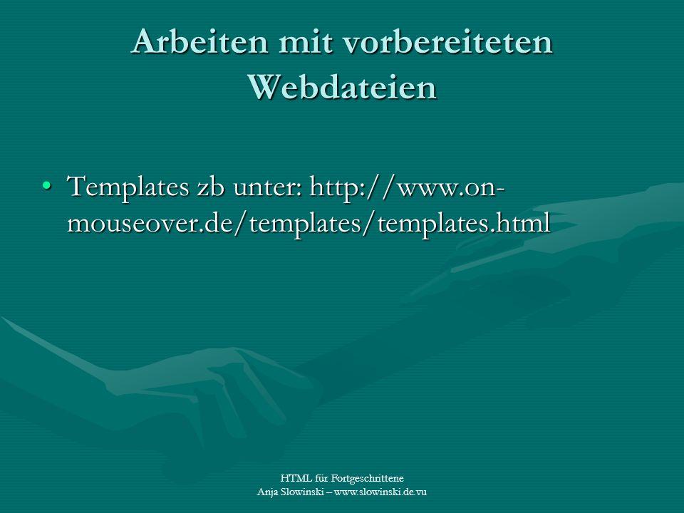 HTML für Fortgeschrittene Anja Slowinski – www.slowinski.de.vu Arbeiten mit vorbereiteten Webdateien Templates zb unter: http://www.on- mouseover.de/t