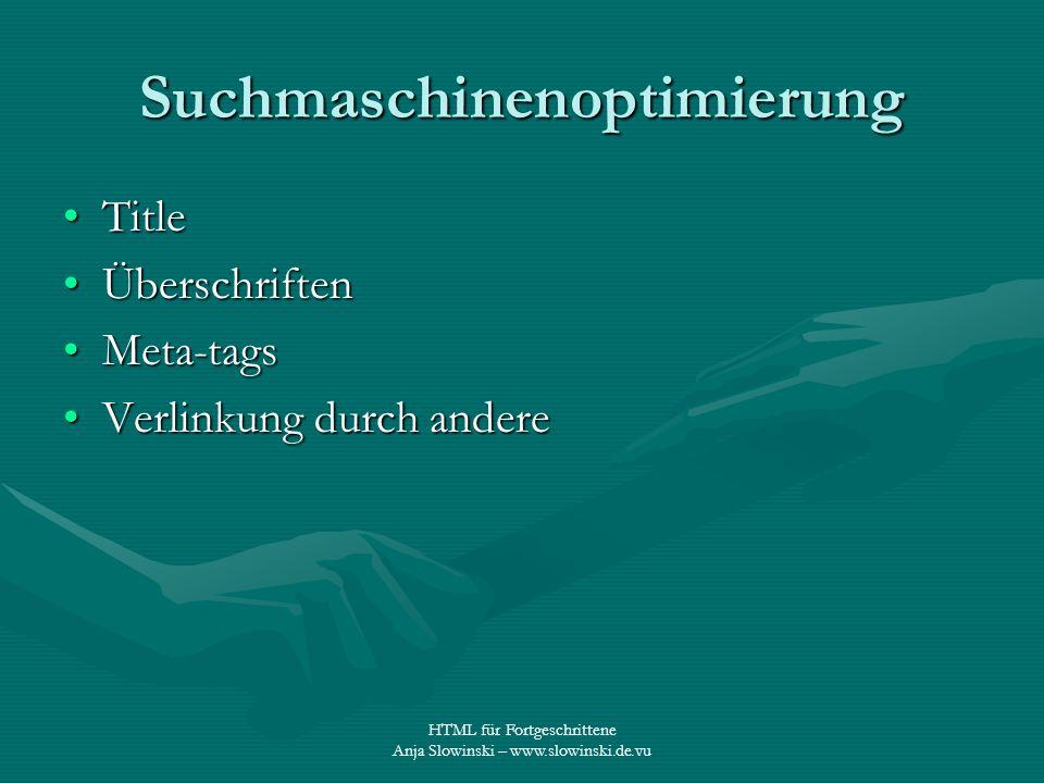 HTML für Fortgeschrittene Anja Slowinski – www.slowinski.de.vu Suchmaschinenoptimierung TitleTitle ÜberschriftenÜberschriften Meta-tagsMeta-tags Verli