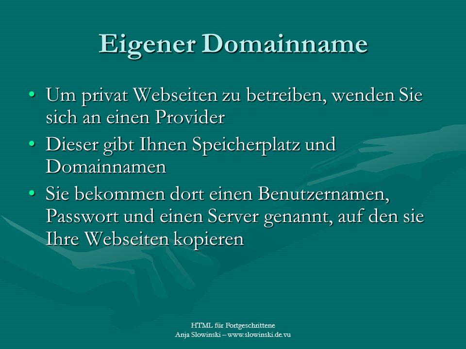HTML für Fortgeschrittene Anja Slowinski – www.slowinski.de.vu Eigener Domainname Um privat Webseiten zu betreiben, wenden Sie sich an einen ProviderU