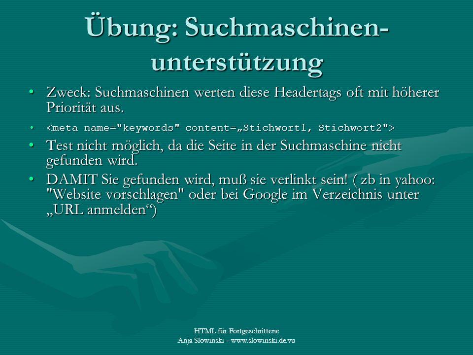 HTML für Fortgeschrittene Anja Slowinski – www.slowinski.de.vu Übung: Suchmaschinen- unterstützung Zweck: Suchmaschinen werten diese Headertags oft mi