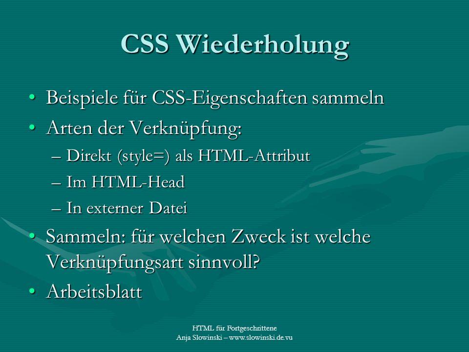 HTML für Fortgeschrittene Anja Slowinski – www.slowinski.de.vu CSS Wiederholung Beispiele für CSS-Eigenschaften sammelnBeispiele für CSS-Eigenschaften