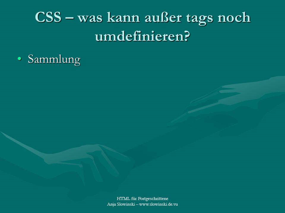 HTML für Fortgeschrittene Anja Slowinski – www.slowinski.de.vu CSS – was kann außer tags noch umdefinieren? SammlungSammlung