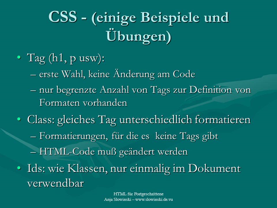 HTML für Fortgeschrittene Anja Slowinski – www.slowinski.de.vu CSS - (einige Beispiele und Übungen) Tag (h1, p usw):Tag (h1, p usw): –erste Wahl, kein