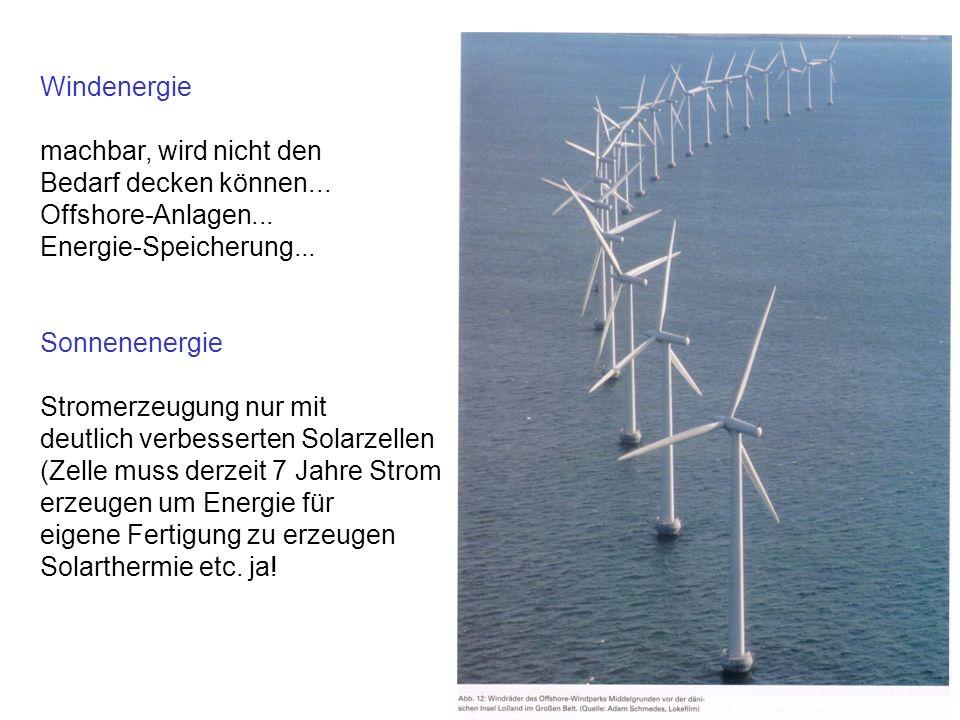 Windenergie machbar, wird nicht den Bedarf decken können... Offshore-Anlagen... Energie-Speicherung... Sonnenenergie Stromerzeugung nur mit deutlich v
