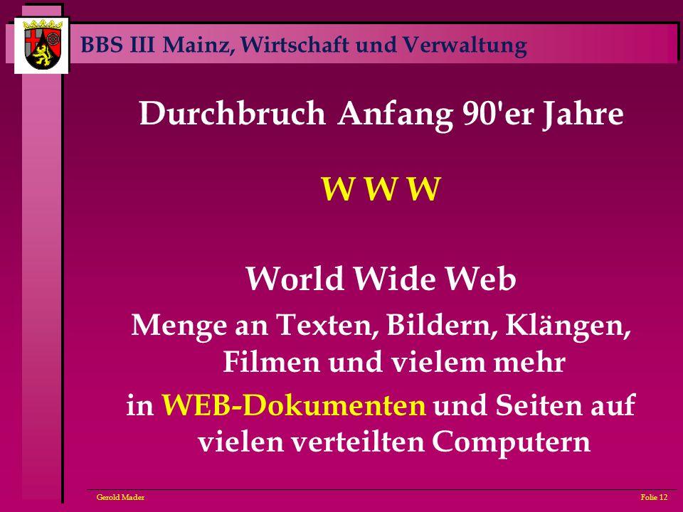 BBS III Mainz, Wirtschaft und Verwaltung Gerold MaderFolie 12 Durchbruch Anfang 90'er Jahre W W W World Wide Web Menge an Texten, Bildern, Klängen, Fi