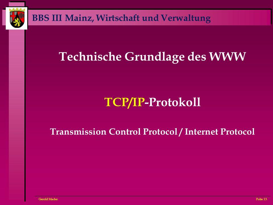 BBS III Mainz, Wirtschaft und Verwaltung Gerold MaderFolie 13 Technische Grundlage des WWW TCP/IP-Protokoll Transmission Control Protocol / Internet P