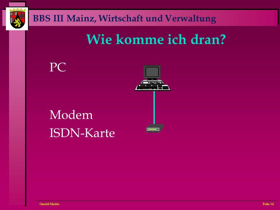 BBS III Mainz, Wirtschaft und Verwaltung Gerold MaderFolie 14 Wie komme ich dran? PC Modem ISDN-Karte