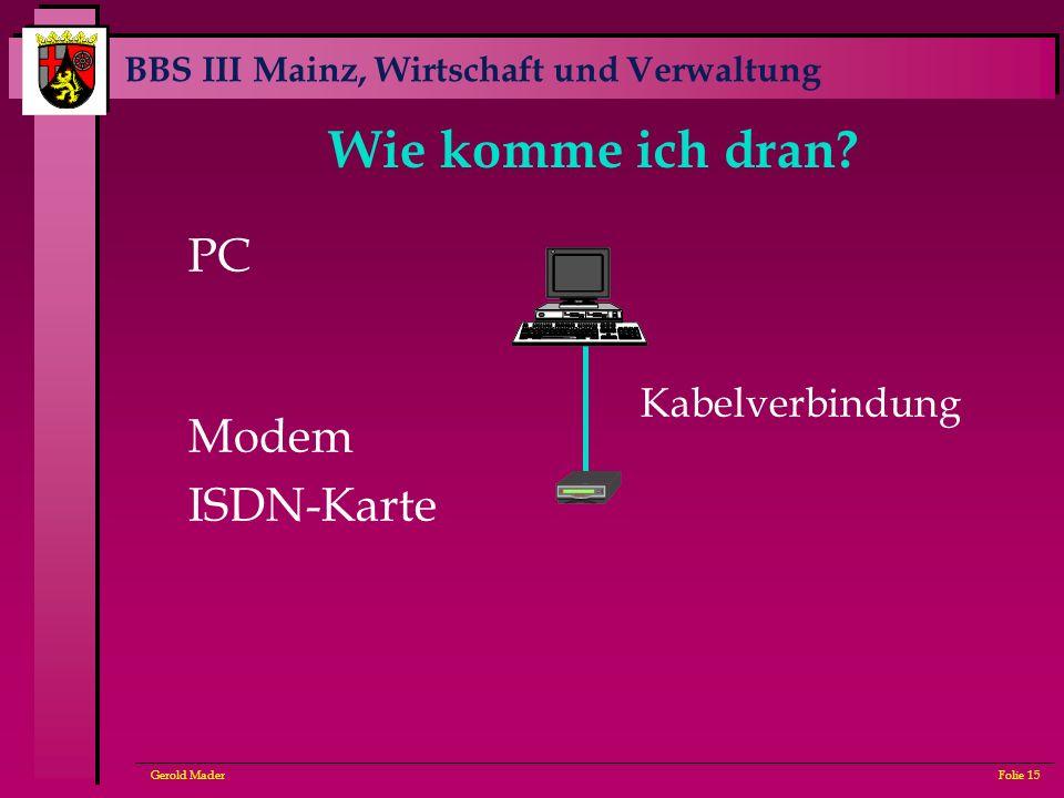 BBS III Mainz, Wirtschaft und Verwaltung Gerold MaderFolie 15 Wie komme ich dran? PC Modem ISDN-Karte Kabelverbindung