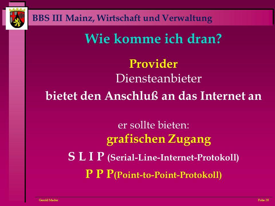 BBS III Mainz, Wirtschaft und Verwaltung Gerold MaderFolie 20 Wie komme ich dran? Provider Diensteanbieter bietet den Anschluß an das Internet an er s