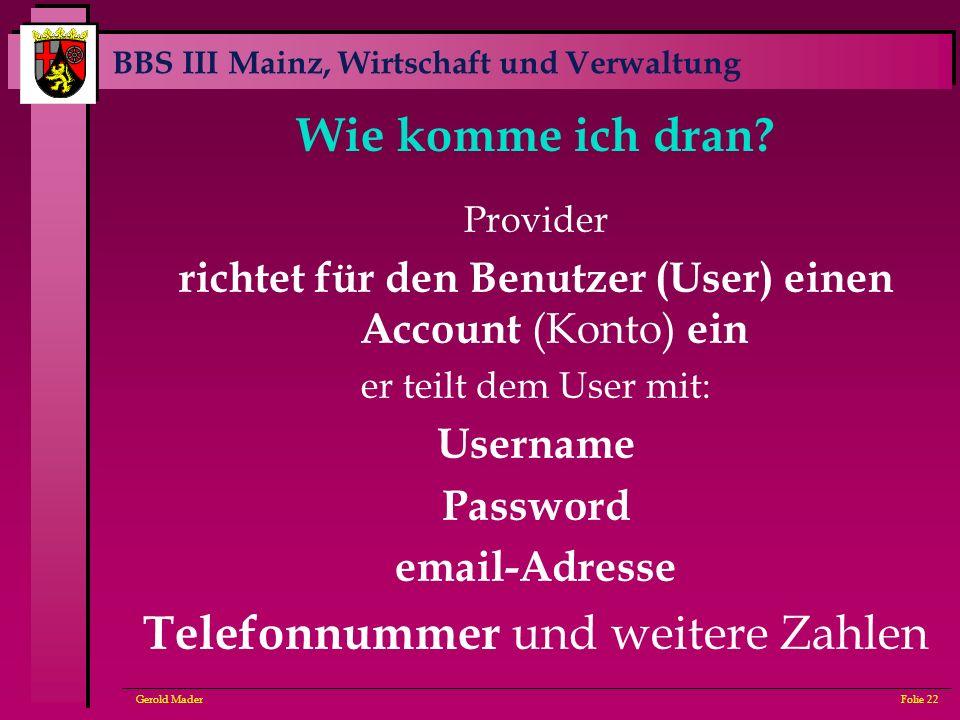 BBS III Mainz, Wirtschaft und Verwaltung Gerold MaderFolie 22 Wie komme ich dran? Provider richtet für den Benutzer (User) einen Account (Konto) ein e