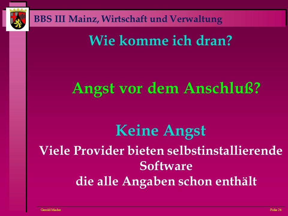 BBS III Mainz, Wirtschaft und Verwaltung Gerold MaderFolie 26 Wie komme ich dran? Angst vor dem Anschluß? Keine Angst Viele Provider bieten selbstinst