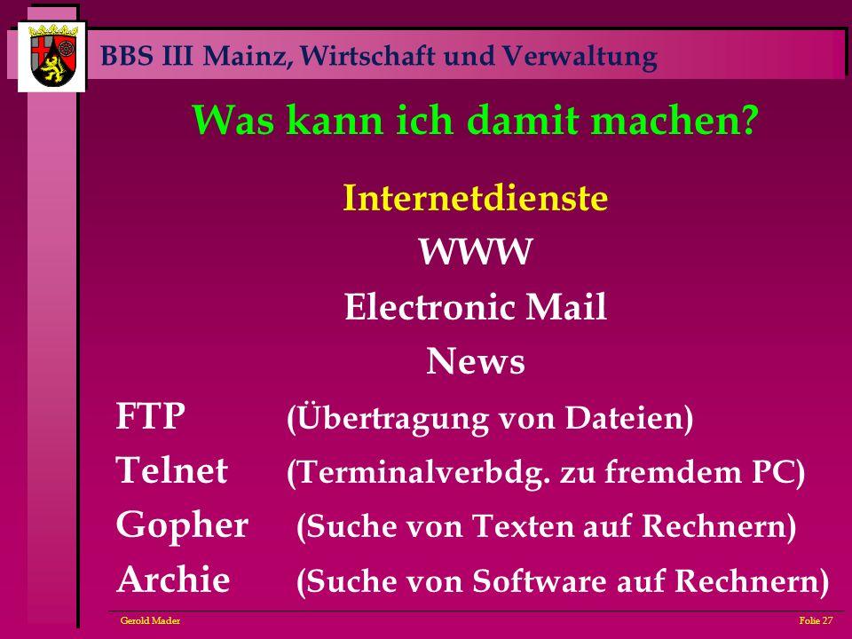 BBS III Mainz, Wirtschaft und Verwaltung Gerold MaderFolie 27 Was kann ich damit machen? Internetdienste WWW Electronic Mail News FTP (Übertragung von