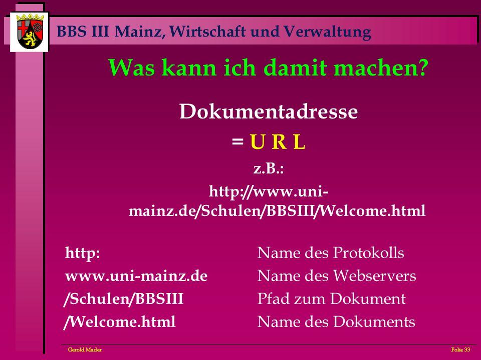 BBS III Mainz, Wirtschaft und Verwaltung Gerold MaderFolie 33 Was kann ich damit machen? Dokumentadresse = U R L z.B.: http://www.uni- mainz.de/Schule