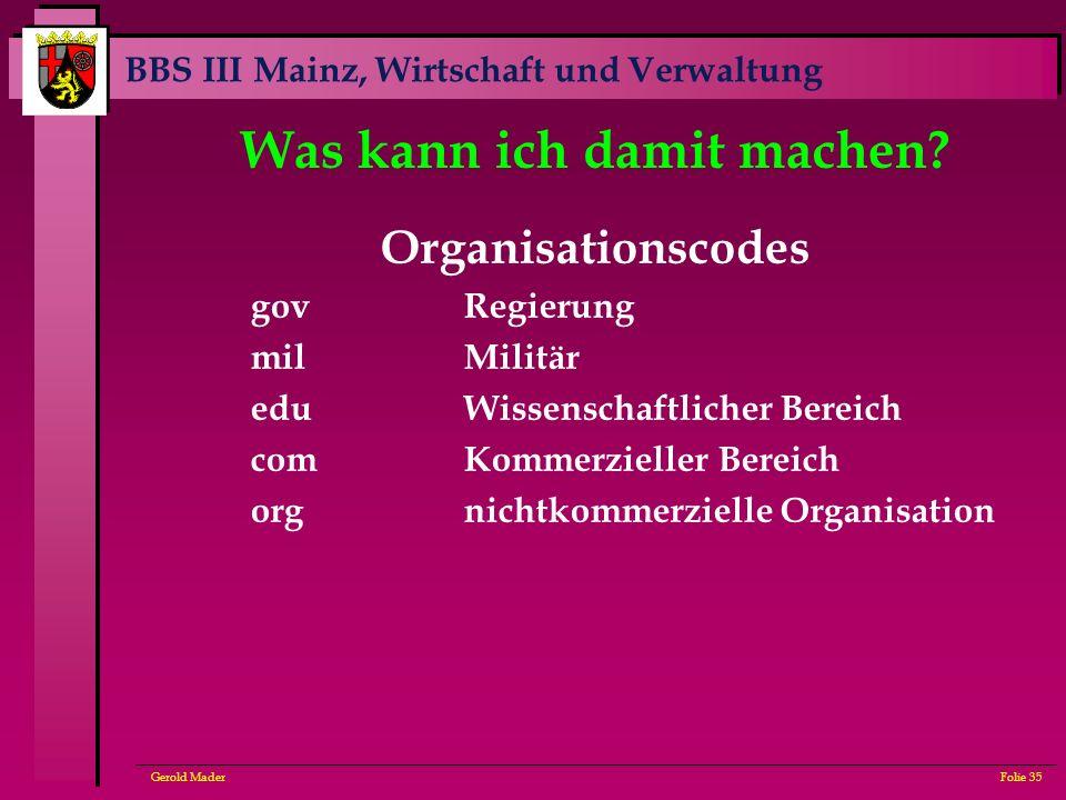 BBS III Mainz, Wirtschaft und Verwaltung Gerold MaderFolie 35 Was kann ich damit machen? Organisationscodes govRegierung milMilitär eduWissenschaftlic