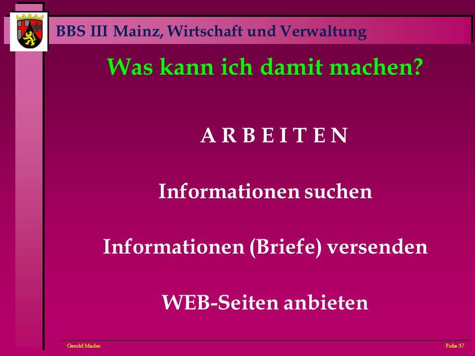 BBS III Mainz, Wirtschaft und Verwaltung Gerold MaderFolie 37 Was kann ich damit machen? A R B E I T E N Informationen suchen Informationen (Briefe) v