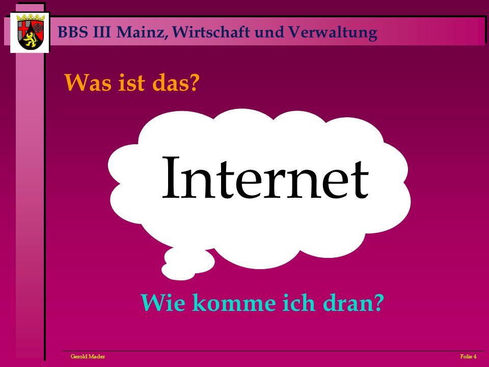 BBS III Mainz, Wirtschaft und Verwaltung Gerold MaderFolie 4 Internet Was ist das? Wie komme ich dran?