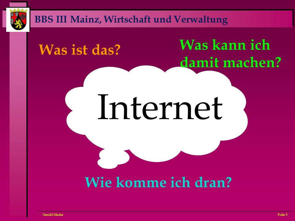 BBS III Mainz, Wirtschaft und Verwaltung Gerold MaderFolie 5 Internet Was ist das? Wie komme ich dran? Was kann ich damit machen?