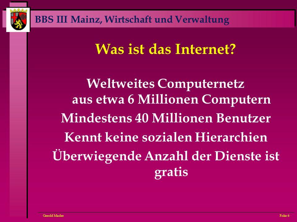 BBS III Mainz, Wirtschaft und Verwaltung Gerold MaderFolie 6 Was ist das Internet? Weltweites Computernetz aus etwa 6 Millionen Computern Mindestens 4
