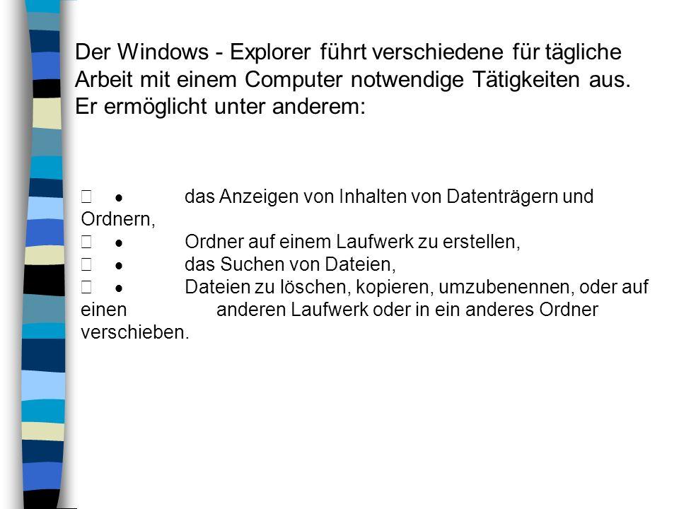Der Windows - Explorer führt verschiedene für tägliche Arbeit mit einem Computer notwendige Tätigkeiten aus. Er ermöglicht unter anderem: das Anzeigen