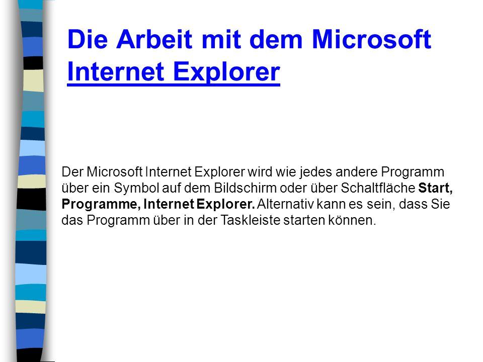 Die Arbeit mit dem Microsoft Internet Explorer Der Microsoft Internet Explorer wird wie jedes andere Programm über ein Symbol auf dem Bildschirm oder
