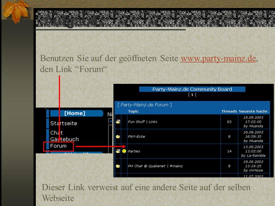 Dieser Link verweist auf eine andere Seite auf der selben Webseite Aufgabe: Benutzen Sie auf der geöffneten Seite www.party-mainz.de, den Link Forumwww.party-mainz.de