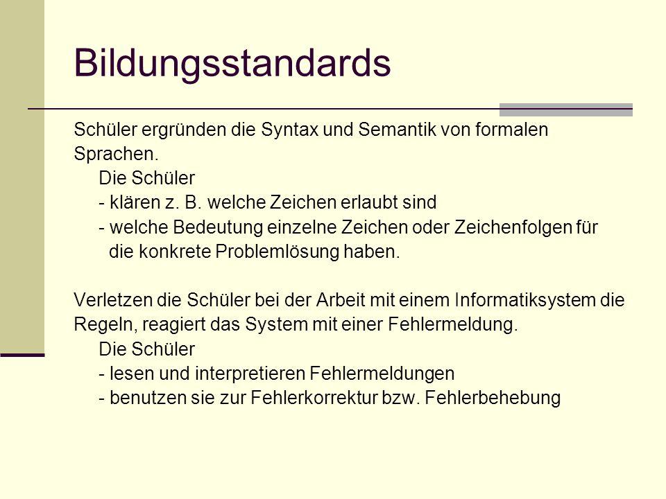 Bildungsstandards Schüler ergründen die Syntax und Semantik von formalen Sprachen. Die Schüler - klären z. B. welche Zeichen erlaubt sind - welche Bed