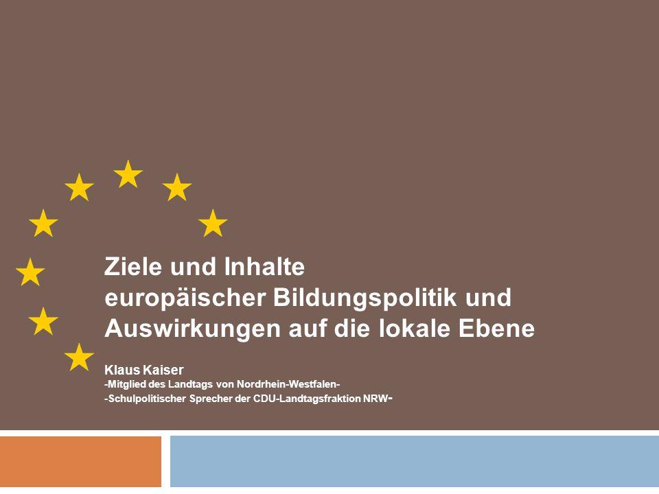Ziele und Inhalte europäischer Bildungspolitik und Auswirkungen auf die lokale Ebene Klaus Kaiser -Mitglied des Landtags von Nordrhein-Westfalen- -Sch