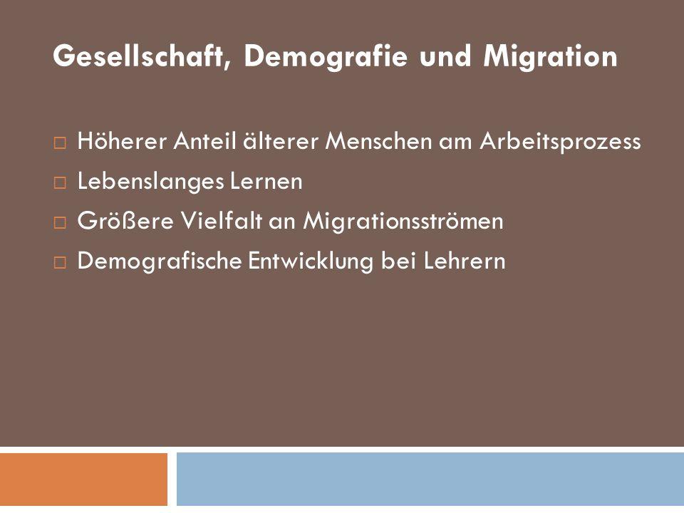Gesellschaft, Demografie und Migration Höherer Anteil älterer Menschen am Arbeitsprozess Lebenslanges Lernen Größere Vielfalt an Migrationsströmen Dem