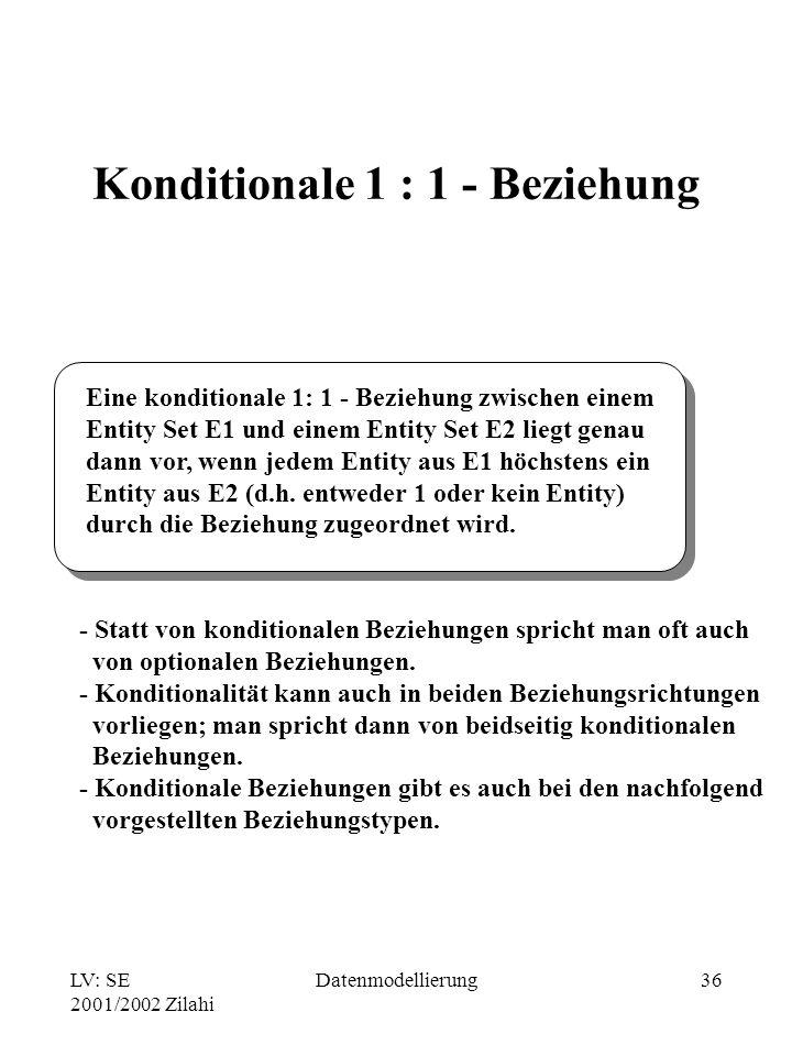 LV: SE 2001/2002 Zilahi Datenmodellierung36 Konditionale 1 : 1 - Beziehung Eine konditionale 1: 1 - Beziehung zwischen einem Entity Set E1 und einem E