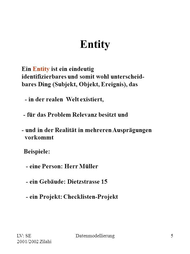 LV: SE 2001/2002 Zilahi Datenmodellierung5 Entity Ein Entity ist ein eindeutig identifizierbares und somit wohl unterscheid- bares Ding (Subjekt, Obje