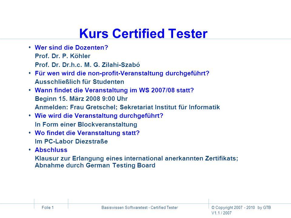 © Copyright 2007 - 2010 by GTB V1.1 / 2007 Basiswissen Softwaretest - Certified Tester Folie 1 Kurs Certified Tester Wer sind die Dozenten? Prof. Dr.