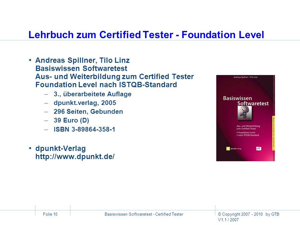 © Copyright 2007 - 2010 by GTB V1.1 / 2007 Basiswissen Softwaretest - Certified Tester Folie 10 Lehrbuch zum Certified Tester - Foundation Level Andre