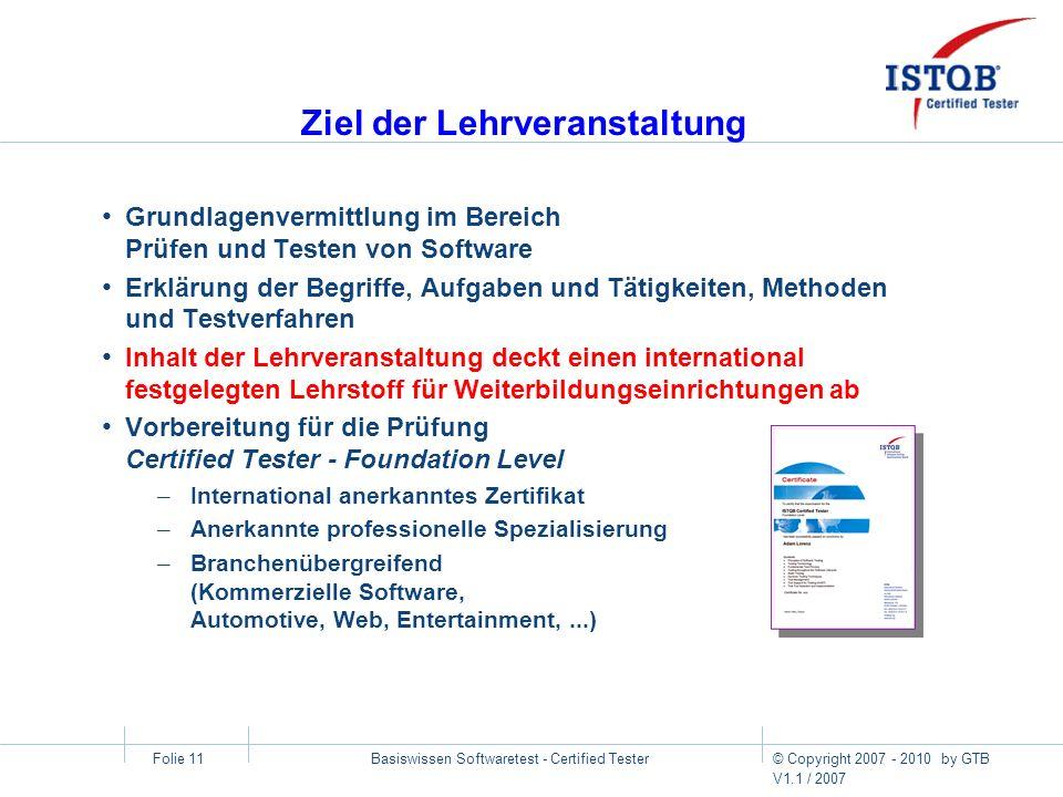 © Copyright 2007 - 2010 by GTB V1.1 / 2007 Basiswissen Softwaretest - Certified Tester Folie 11 Ziel der Lehrveranstaltung Grundlagenvermittlung im Be