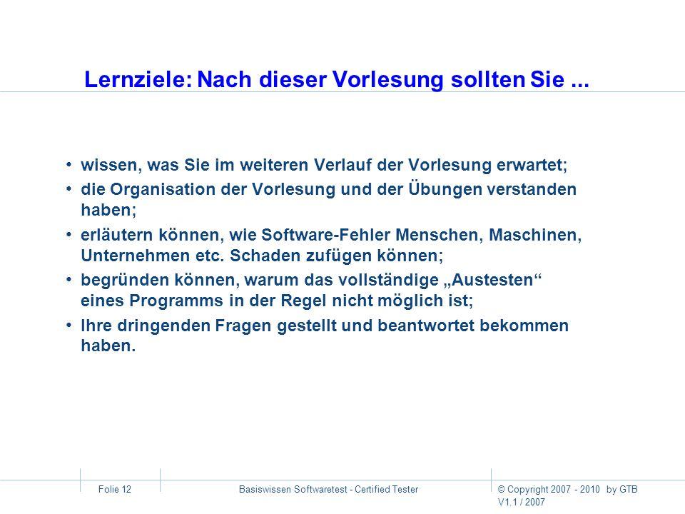 © Copyright 2007 - 2010 by GTB V1.1 / 2007 Basiswissen Softwaretest - Certified Tester Folie 12 Lernziele: Nach dieser Vorlesung sollten Sie... wissen