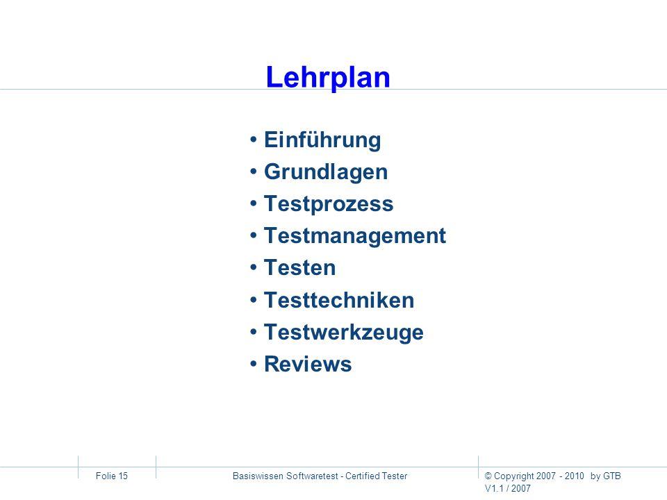 © Copyright 2007 - 2010 by GTB V1.1 / 2007 Basiswissen Softwaretest - Certified Tester Folie 15 Lehrplan Einführung Grundlagen Testprozess Testmanagem